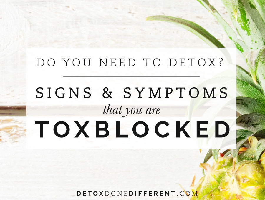Do you need to detox? Signs & symptoms that you are toxblocked